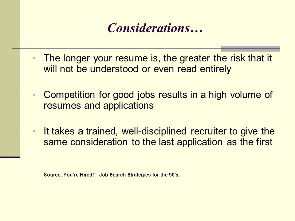 Considerations… The longer your resume is, the greater the risk that it will not be understood or even read entirely.