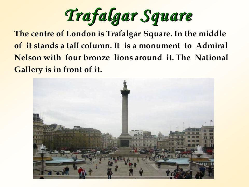 Trafalgar Square The centre of London is Trafalgar Square. In the middle. оf it stands a tall column. It is a monument to Admiral.