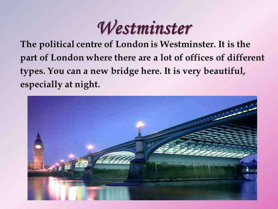Westminster The political centre of London is Westminster. It is the