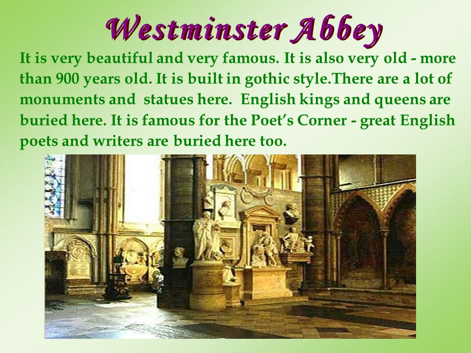 Westminster Abbey It is very beautiful and very famous. It is also very old - more.