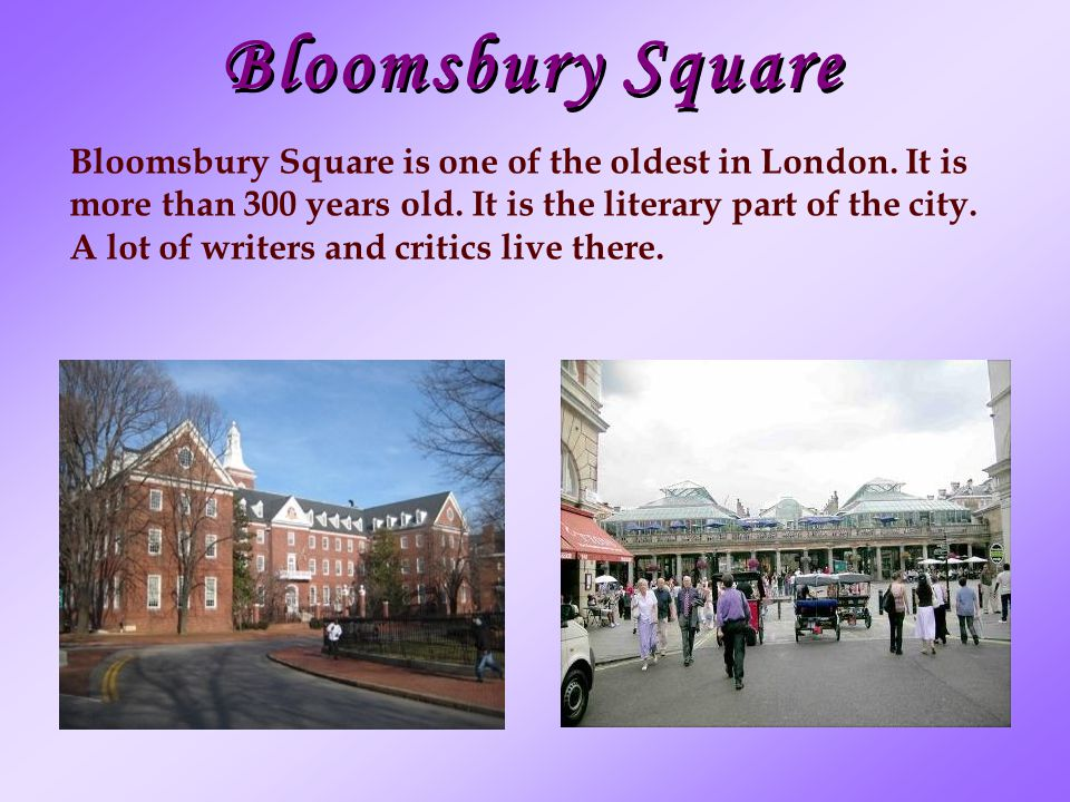 Bloomsbury Square Bloomsbury Square is one of the oldest in London. It is. more than 300 years old. It is the literary part of the city.
