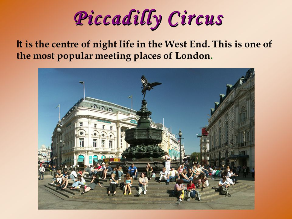 Piccadilly Circus It is the centre of night life in the West End.