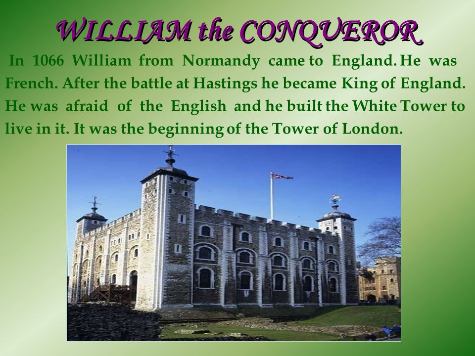WILLIAM the CONQUEROR In 1066 William from Normandy came to England. He was. French. After the battle at Hastings he became King of England.