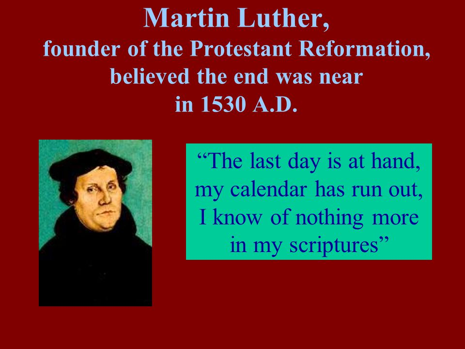 Martin Luther, founder of the Protestant Reformation, believed the end was near in 1530 A.D.