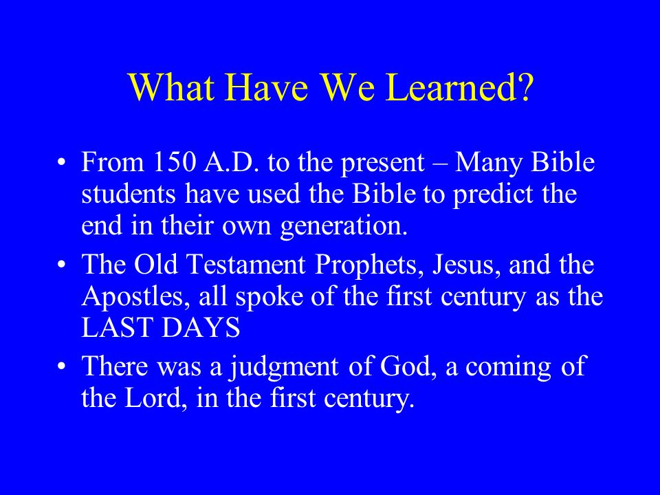 What Have We Learned From 150 A.D. to the present – Many Bible students have used the Bible to predict the end in their own generation.