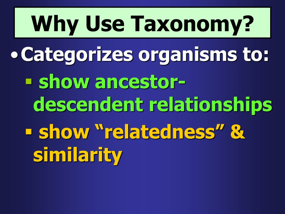 Why Use Taxonomy Categorizes organisms to: