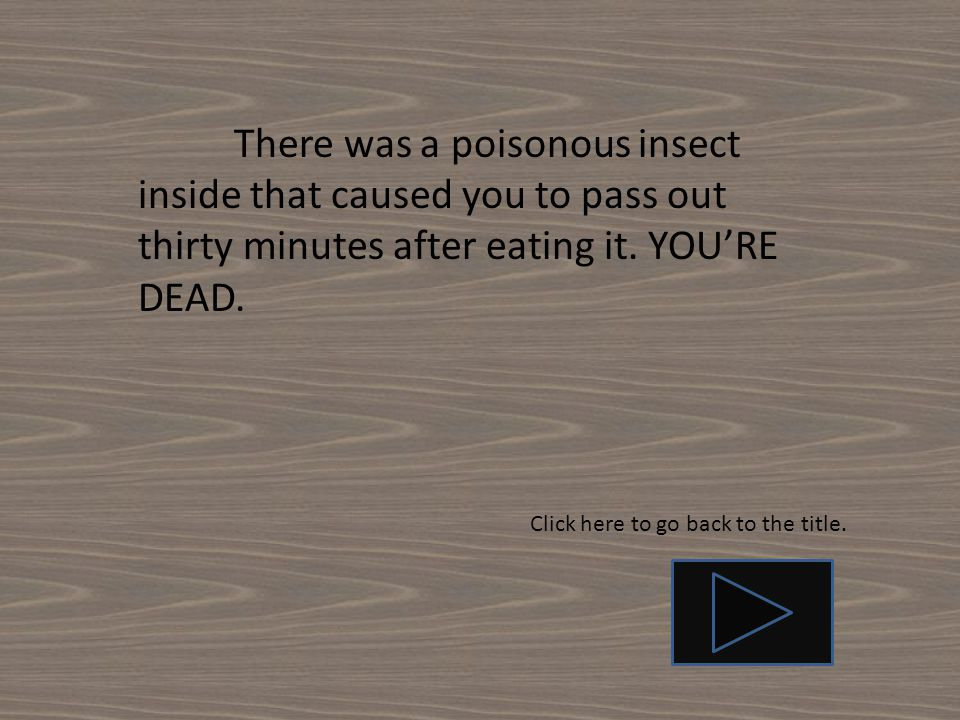 There was a poisonous insect inside that caused you to pass out thirty minutes after eating it. YOU'RE DEAD.