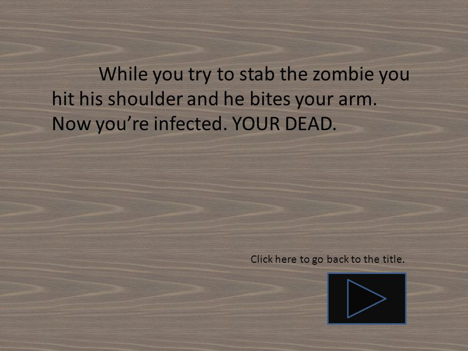 While you try to stab the zombie you hit his shoulder and he bites your arm. Now you're infected. YOUR DEAD.