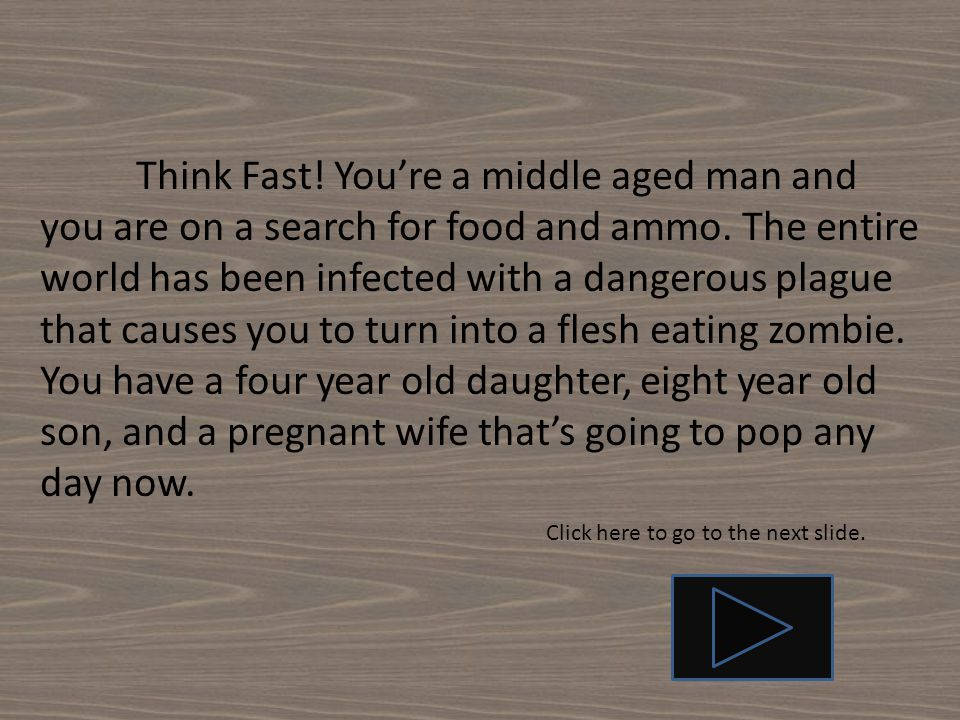 Think Fast! You're a middle aged man and you are on a search for food and ammo. The entire world has been infected with a dangerous plague that causes you to turn into a flesh eating zombie. You have a four year old daughter, eight year old son, and a pregnant wife that's going to pop any day now.