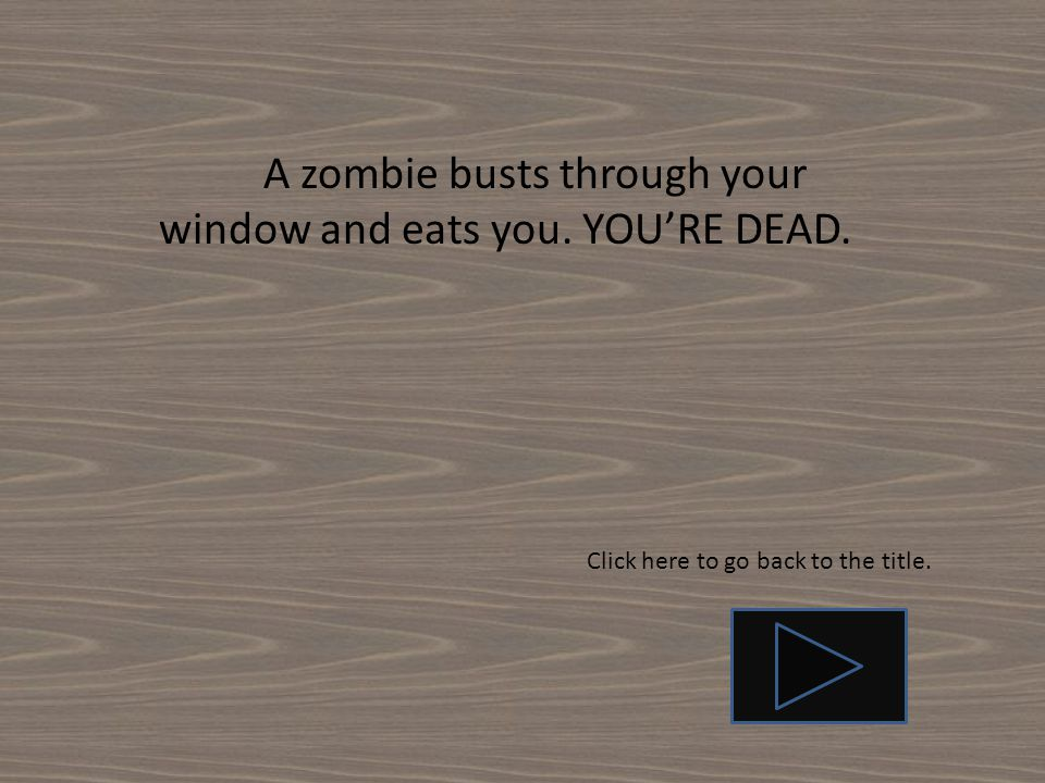 A zombie busts through your window and eats you. YOU'RE DEAD.