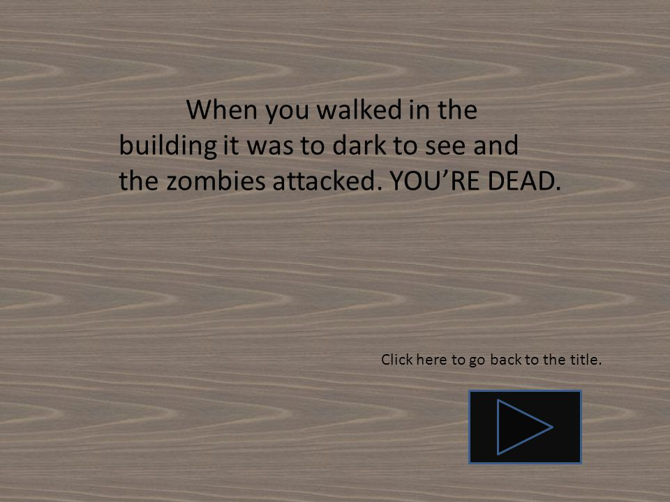 When you walked in the building it was to dark to see and the zombies attacked. YOU'RE DEAD.