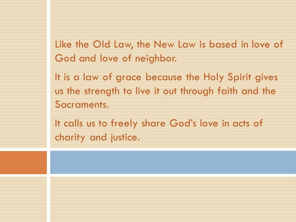 Like the Old Law, the New Law is based in love of God and love of neighbor. It is a law of grace because the Holy Spirit gives us the strength to live it out through faith and the Sacraments. It calls us to freely share God's love in acts of charity and justice.