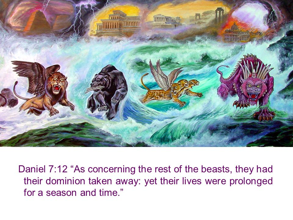 Daniel 7:12 As concerning the rest of the beasts, they had their dominion taken away: yet their lives were prolonged for a season and time.