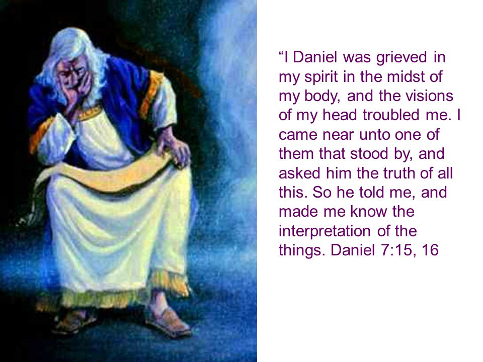 I Daniel was grieved in my spirit in the midst of my body, and the visions of my head troubled me.