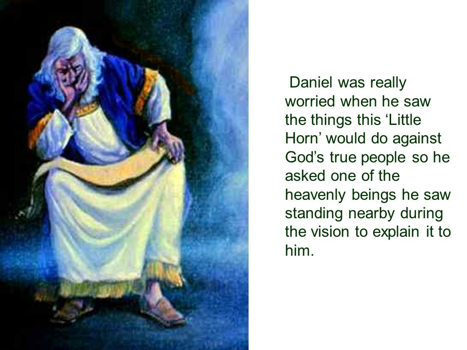 Daniel was really worried when he saw the things this 'Little Horn' would do against God's true people so he asked one of the heavenly beings he saw standing nearby during the vision to explain it to him.