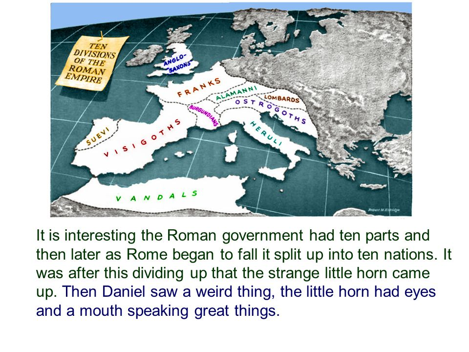 It is interesting the Roman government had ten parts and then later as Rome began to fall it split up into ten nations.