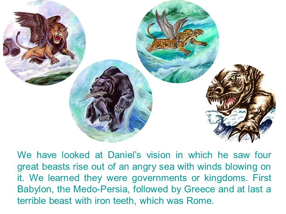 We have looked at Daniel's vision in which he saw four great beasts rise out of an angry sea with winds blowing on it.