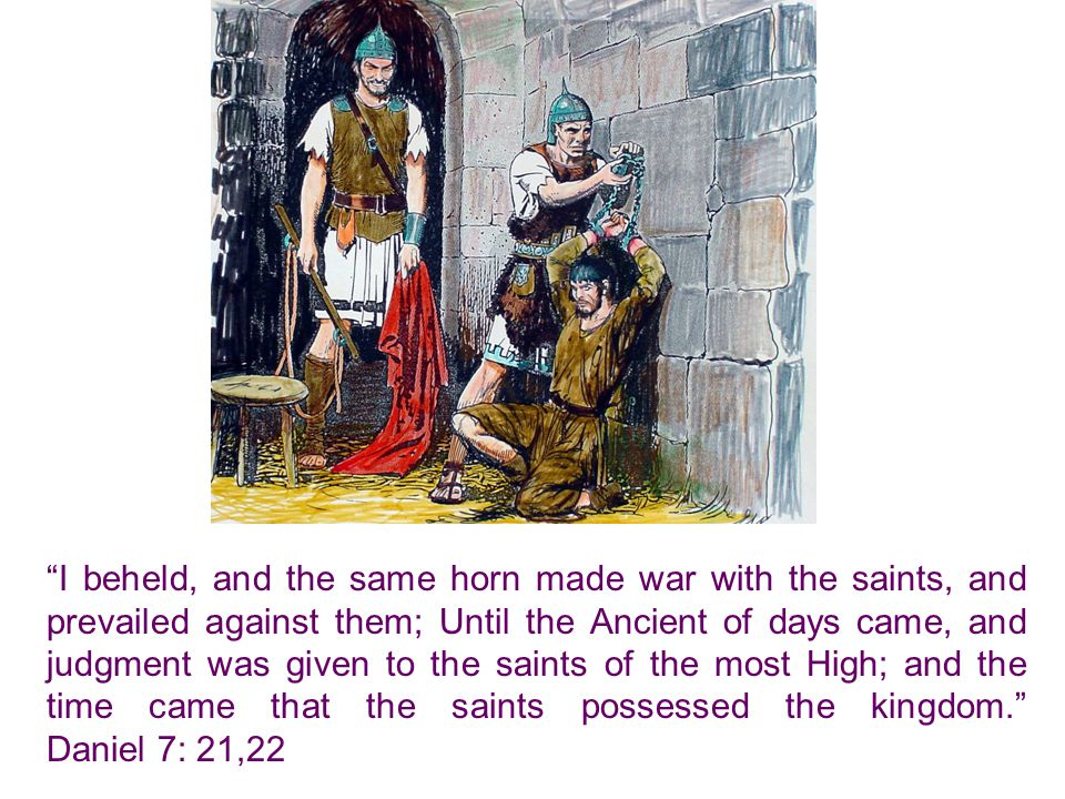 I beheld, and the same horn made war with the saints, and prevailed against them; Until the Ancient of days came, and judgment was given to the saints of the most High; and the time came that the saints possessed the kingdom. Daniel 7: 21,22
