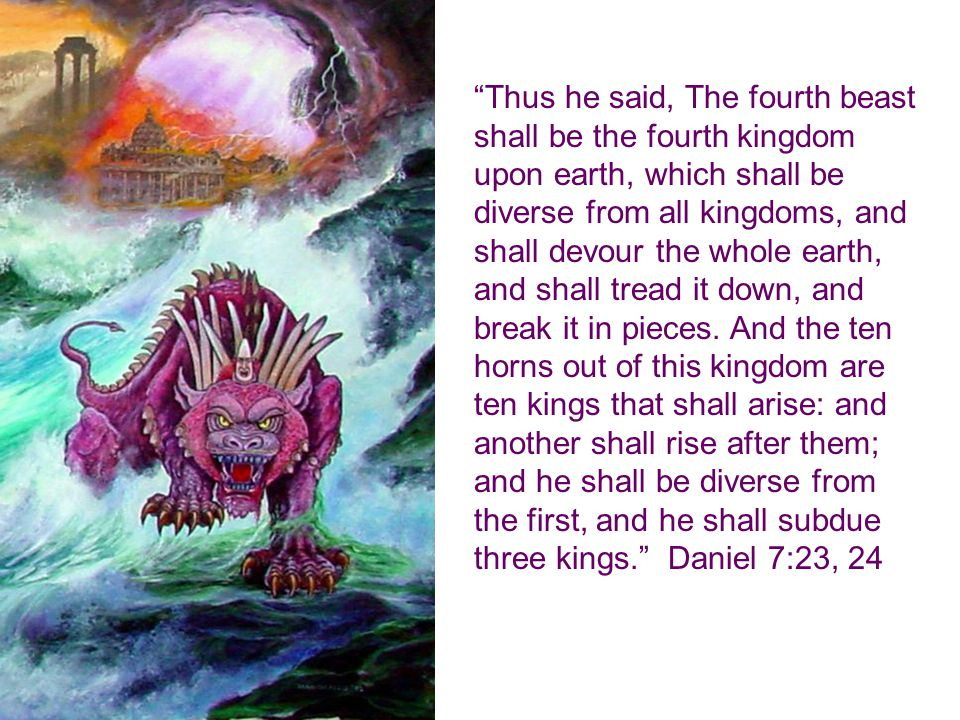 Thus he said, The fourth beast shall be the fourth kingdom upon earth, which shall be diverse from all kingdoms, and shall devour the whole earth, and shall tread it down, and break it in pieces.