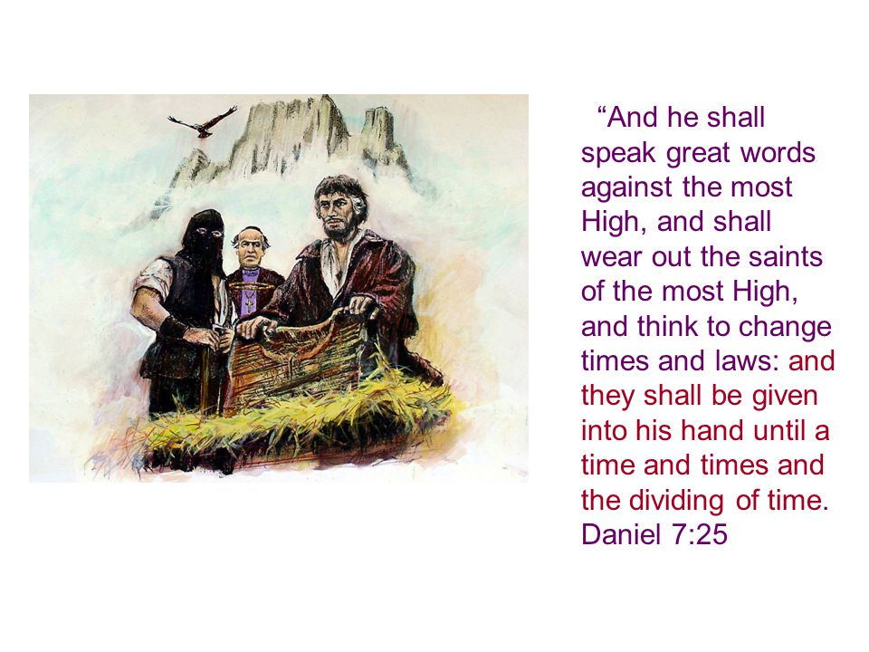 And he shall speak great words against the most High, and shall wear out the saints of the most High, and think to change times and laws: and they shall be given into his hand until a time and times and the dividing of time.