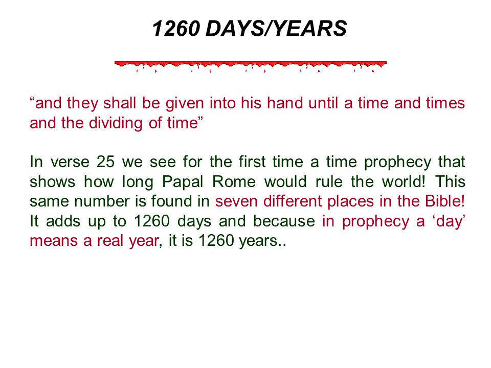 1260 DAYS/YEARS and they shall be given into his hand until a time and times and the dividing of time