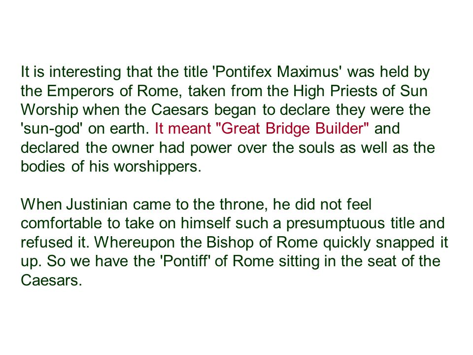 It is interesting that the title Pontifex Maximus was held by the Emperors of Rome, taken from the High Priests of Sun Worship when the Caesars began to declare they were the sun-god on earth. It meant Great Bridge Builder and declared the owner had power over the souls as well as the bodies of his worshippers.