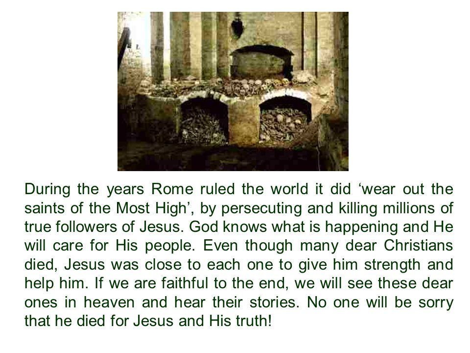 During the years Rome ruled the world it did 'wear out the saints of the Most High', by persecuting and killing millions of true followers of Jesus.
