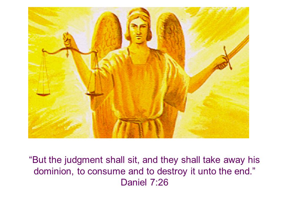 But the judgment shall sit, and they shall take away his dominion, to consume and to destroy it unto the end. Daniel 7:26