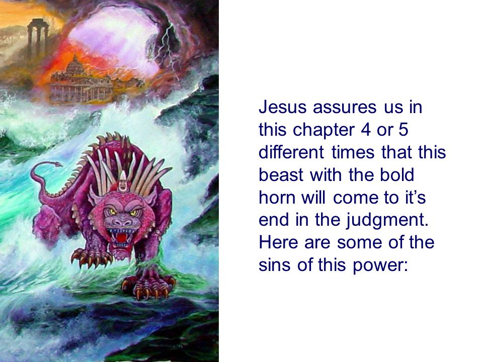 Jesus assures us in this chapter 4 or 5 different times that this beast with the bold horn will come to it's end in the judgment.