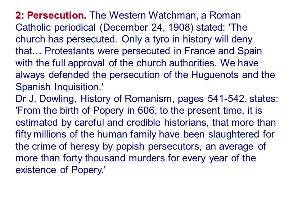 2: Persecution. The Western Watchman, a Roman Catholic periodical (December 24, 1908) stated: The church has persecuted. Only a tyro in history will deny that… Protestants were persecuted in France and Spain with the full approval of the church authorities. We have always defended the persecution of the Huguenots and the Spanish Inquisition.