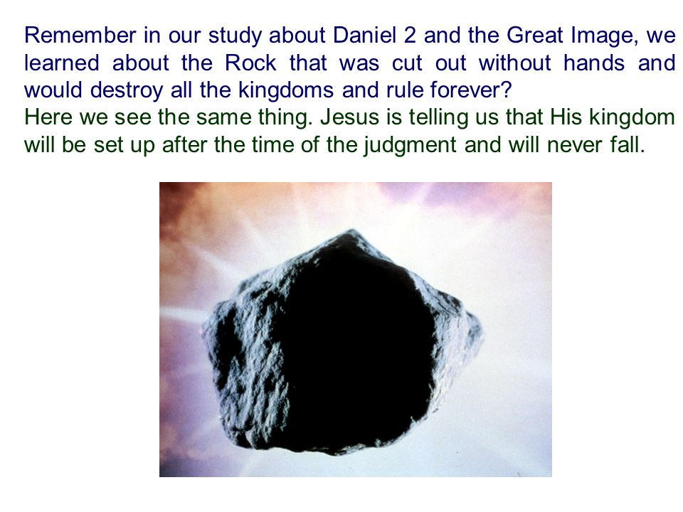 Remember in our study about Daniel 2 and the Great Image, we learned about the Rock that was cut out without hands and would destroy all the kingdoms and rule forever