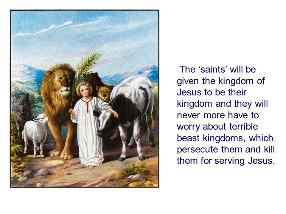 The 'saints' will be given the kingdom of Jesus to be their kingdom and they will never more have to worry about terrible beast kingdoms, which persecute them and kill them for serving Jesus.