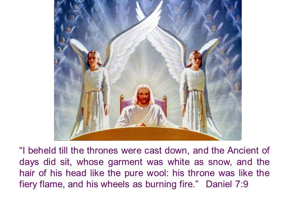 I beheld till the thrones were cast down, and the Ancient of days did sit, whose garment was white as snow, and the hair of his head like the pure wool: his throne was like the fiery flame, and his wheels as burning fire. Daniel 7:9
