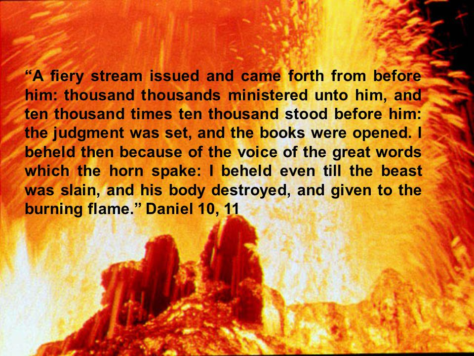 A fiery stream issued and came forth from before him: thousand thousands ministered unto him, and ten thousand times ten thousand stood before him: the judgment was set, and the books were opened.