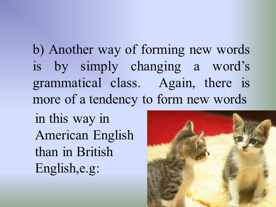 b) Another way of forming new words is by simply changing a word's grammatical class. Again, there is more of a tendency to form new words