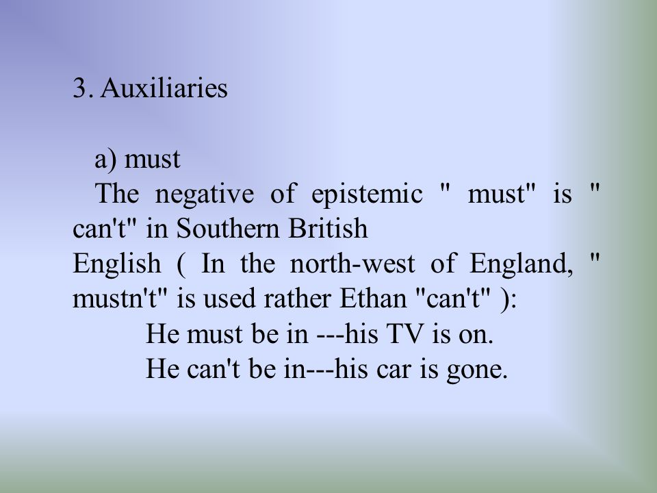 3. Auxiliaries a) must. The negative of epistemic must is can t in Southern British.