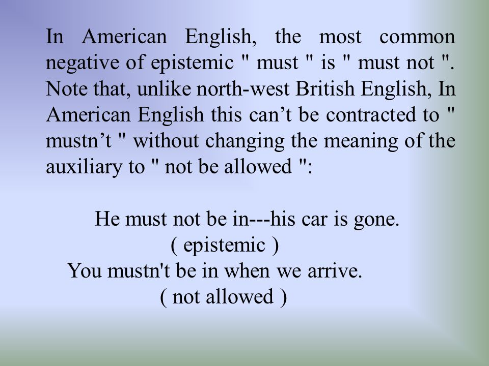In American English, the most common negative of epistemic must is must not . Note that, unlike north-west British English, In American English this can't be contracted to mustn't without changing the meaning of the auxiliary to not be allowed :