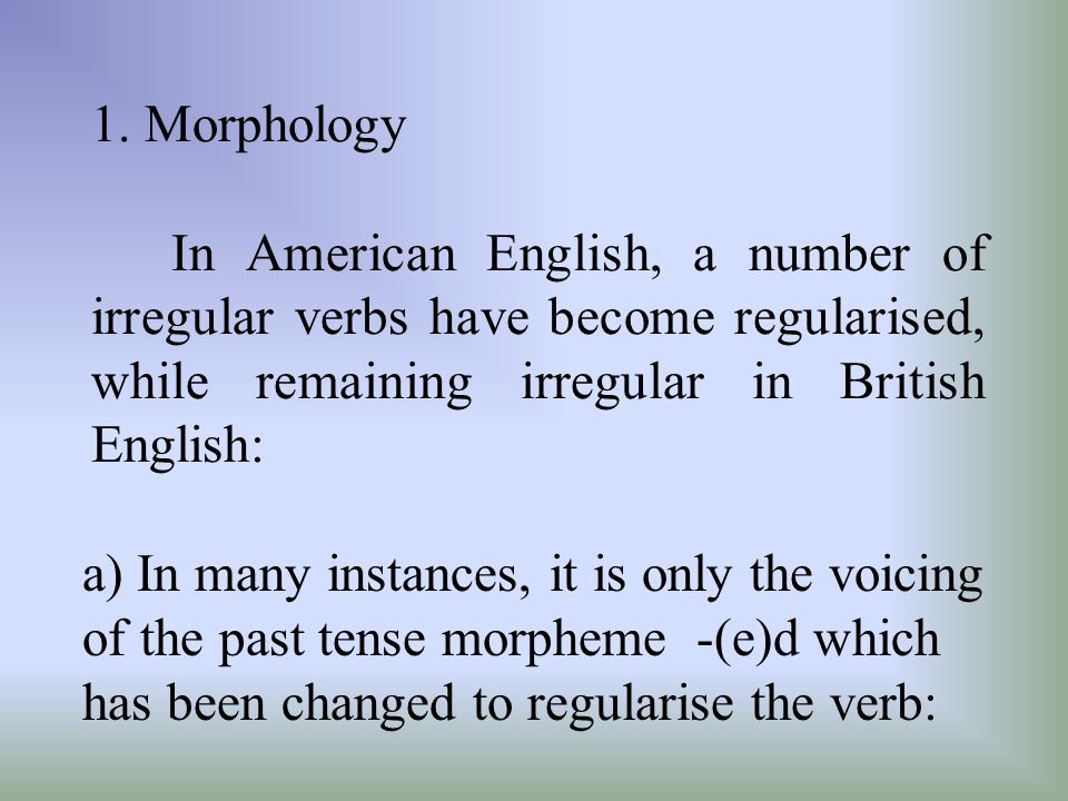 1. Morphology In American English, a number of irregular verbs have become regularised, while remaining irregular in British English:
