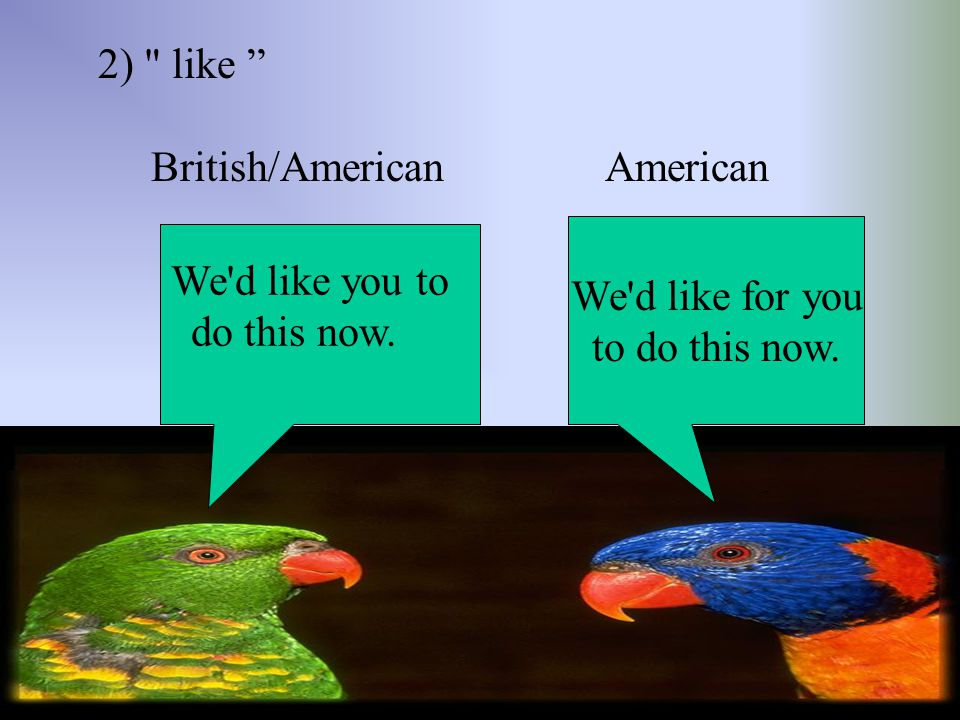 2) like British/American American. We d like for you. to do this now. We d like you to.