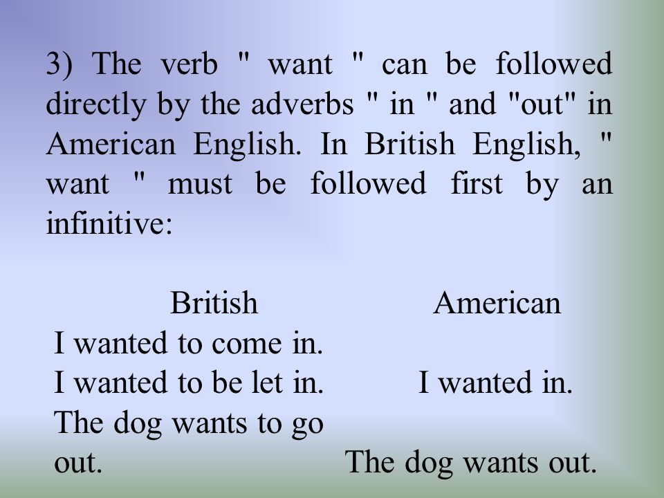 3) The verb want can be followed directly by the adverbs in and out in American English. In British English, want must be followed first by an infinitive: