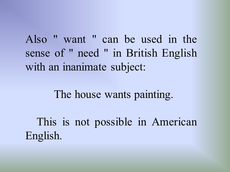 Also want can be used in the sense of need in British English with an inanimate subject: