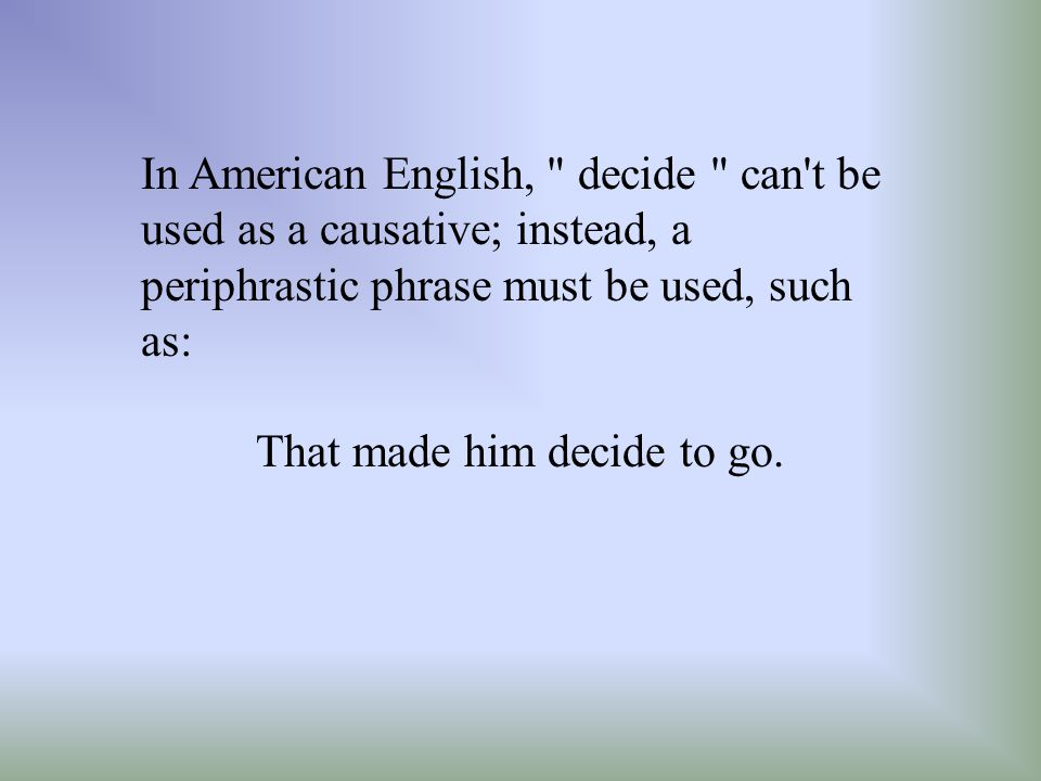 In American English, decide can t be used as a causative; instead, a periphrastic phrase must be used, such as: