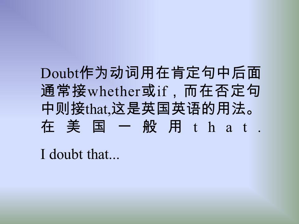 Doubt作为动词用在肯定句中后面通常接whether或if,而在否定句中则接that,这是英国英语的用法。在美国一般用that.