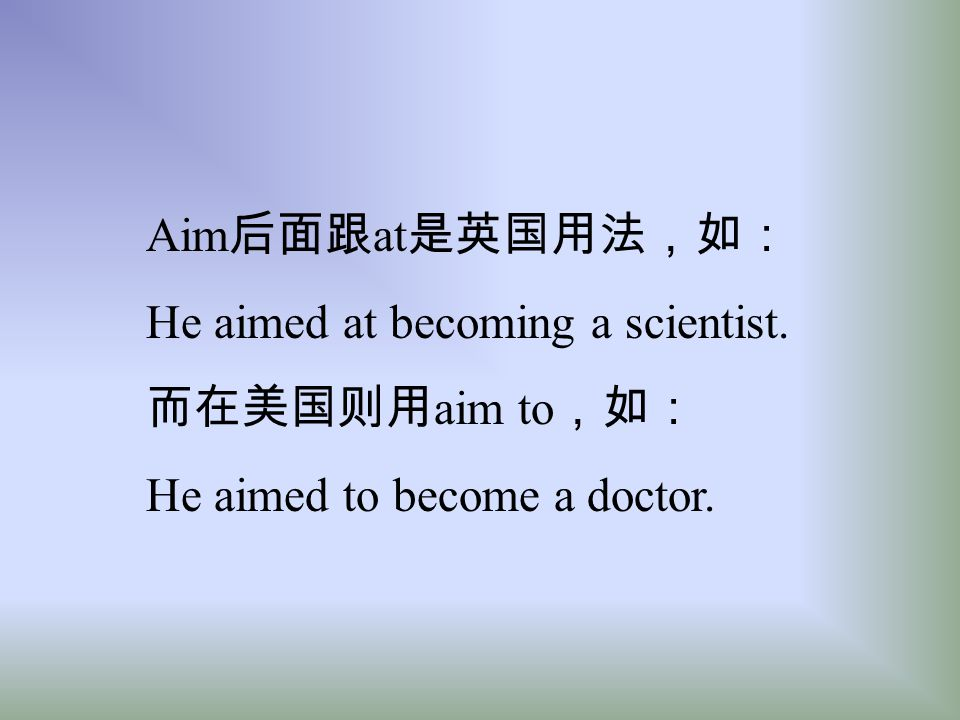 Aim后面跟at是英国用法,如: He aimed at becoming a scientist. 而在美国则用aim to,如: He aimed to become a doctor.