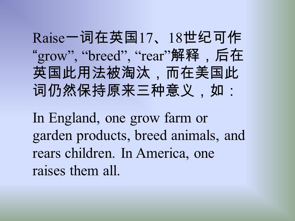 Raise一词在英国17、18世纪可作 grow , breed , rear 解释,后在英国此用法被淘汰,而在美国此词仍然保持原来三种意义,如: