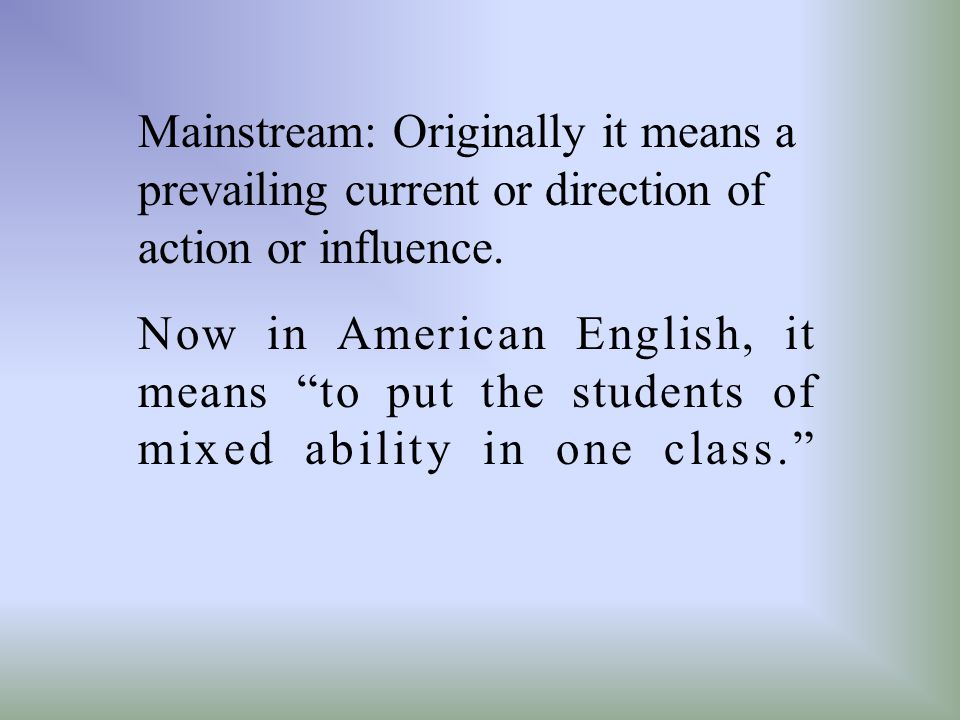 Mainstream: Originally it means a prevailing current or direction of action or influence.