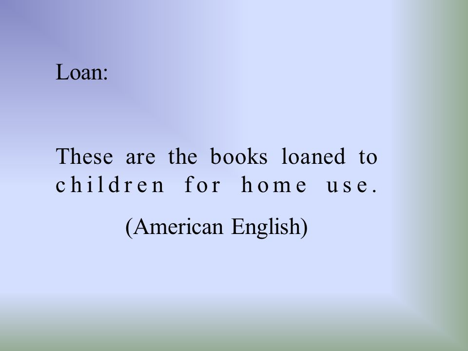 Loan: These are the books loaned to children for home use. (American English)