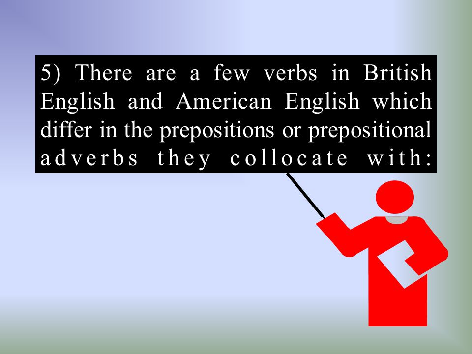 5) There are a few verbs in British English and American English which differ in the prepositions or prepositional adverbs they collocate with: