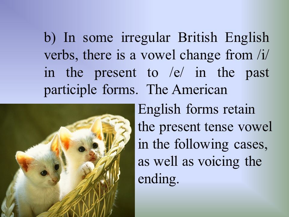 b) In some irregular British English verbs, there is a vowel change from /i/ in the present to /e/ in the past participle forms. The American