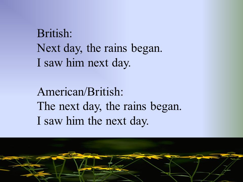 British: Next day, the rains began. I saw him next day. American/British: The next day, the rains began.